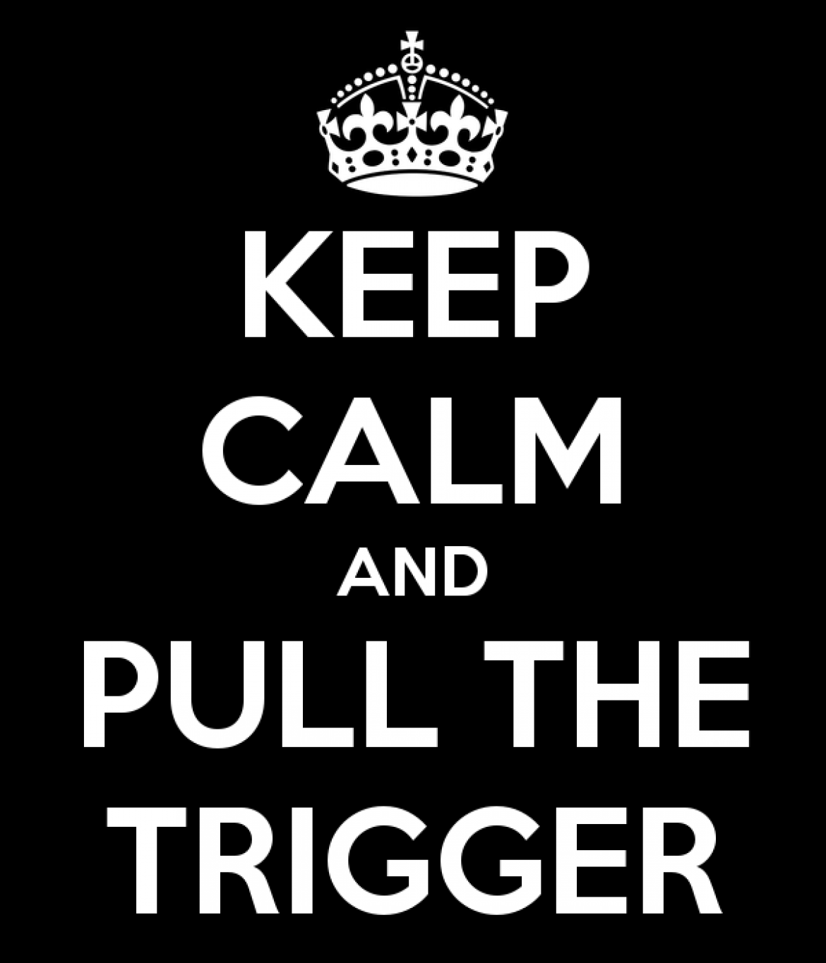 Keep Calm and Pull the Trigger